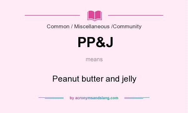 What does PP&J mean? It stands for Peanut butter and jelly