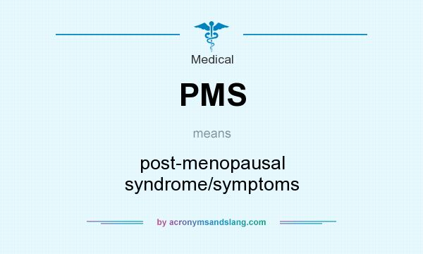 What does PMS mean? It stands for post-menopausal syndrome/symptoms