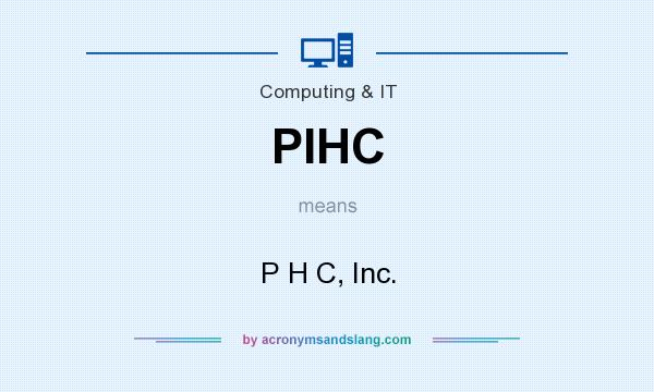 What does PIHC mean? It stands for P H C, Inc.