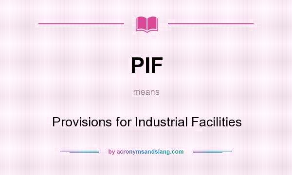 What does PIF mean? It stands for Provisions for Industrial Facilities