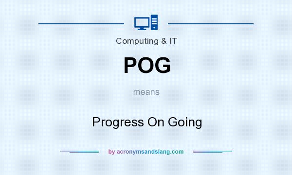 What does POG mean? It stands for Progress On Going