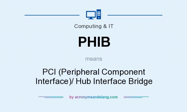 What does PHIB mean? It stands for PCI (Peripheral Component Interface)/ Hub Interface Bridge