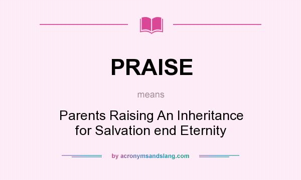 What does PRAISE mean? It stands for Parents Raising An Inheritance for Salvation end Eternity