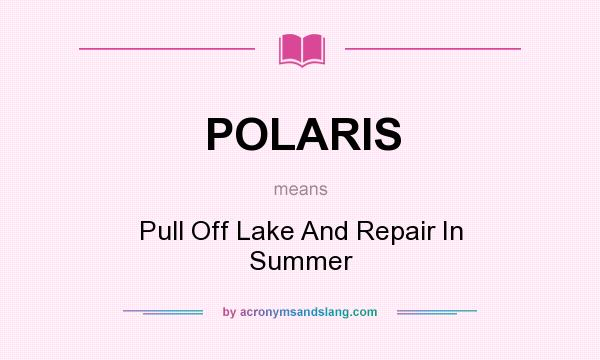 What does POLARIS mean? It stands for Pull Off Lake And Repair In Summer