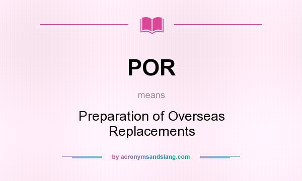 What does POR mean? It stands for Preparation of Overseas Replacements