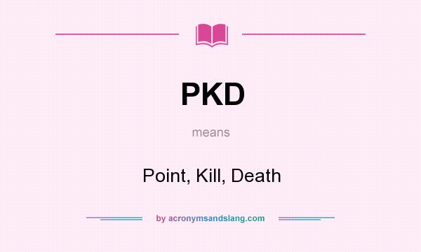 What does PKD mean? It stands for Point, Kill, Death