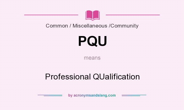 What does PQU mean? It stands for Professional QUalification