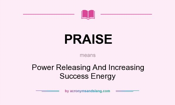 What does PRAISE mean? It stands for Power Releasing And Increasing Success Energy