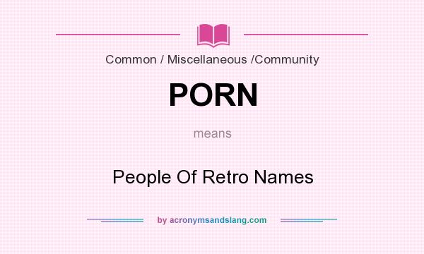 What does PORN mean? It stands for People Of Retro Names