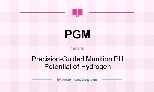 What does PGM mean? It stands for Precision-Guided Munition PH Potential of Hydrogen