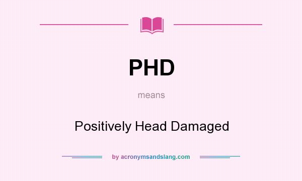 What does PHD mean? It stands for Positively Head Damaged