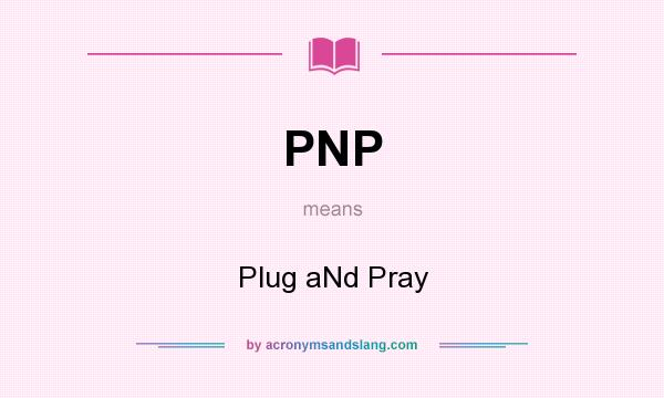 What does PNP mean? It stands for Plug aNd Pray