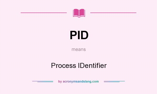 What does PID mean? It stands for Process IDentifier