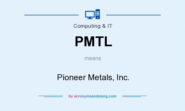 What does PMTL mean? It stands for Pioneer Metals, Inc.