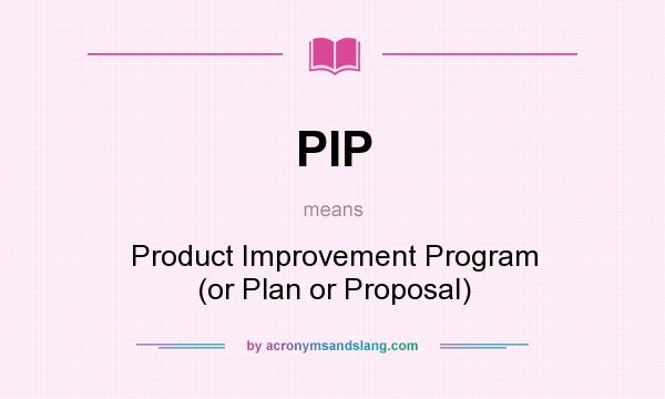 What does PIP mean? It stands for Product Improvement Program (or Plan or Proposal)