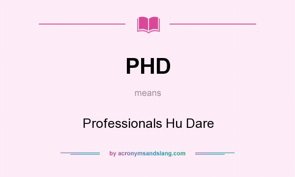 What does PHD mean? It stands for Professionals Hu Dare