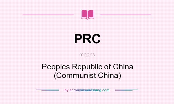 What does PRC mean? It stands for Peoples Republic of China (Communist China)