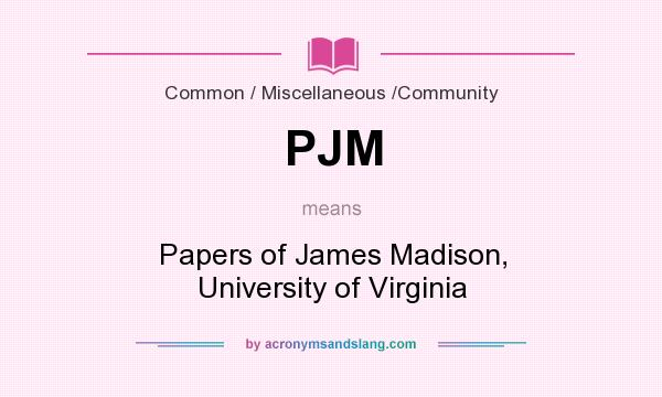 What does PJM mean? It stands for Papers of James Madison, University of Virginia