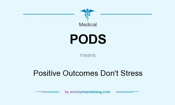 What does PODS mean? It stands for Positive Outcomes Don`t Stress