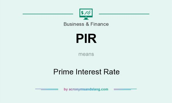 What does PIR mean? It stands for Prime Interest Rate
