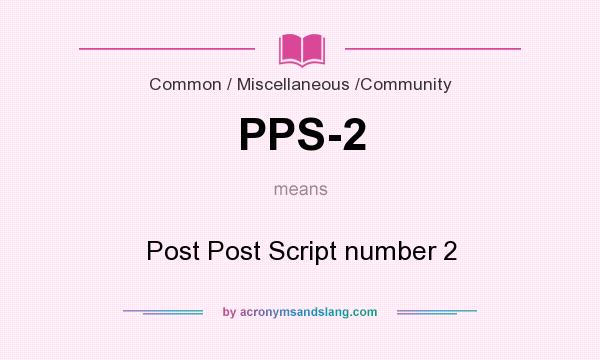 What does PPS-2 mean? It stands for Post Post Script number 2