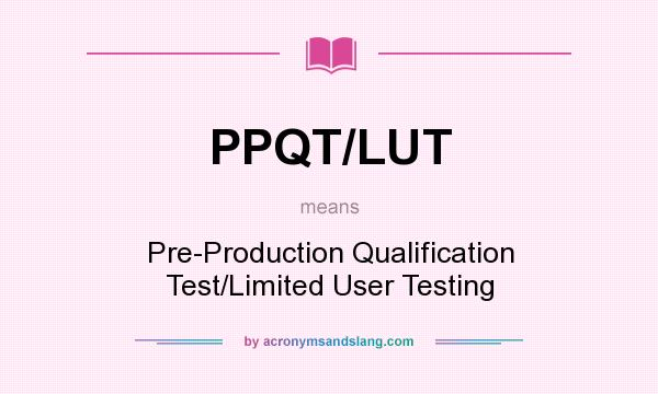 What does PPQT/LUT mean? It stands for Pre-Production Qualification Test/Limited User Testing