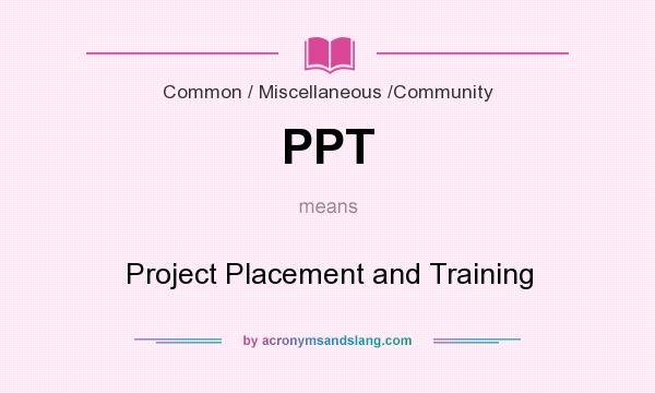 What does PPT mean? It stands for Project Placement and Training