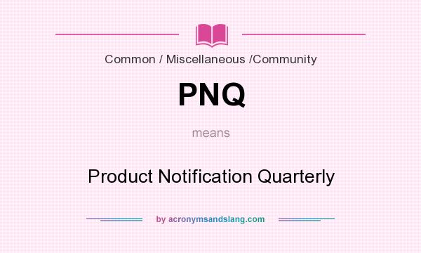 What does PNQ mean? It stands for Product Notification Quarterly