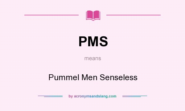 What does PMS mean? It stands for Pummel Men Senseless