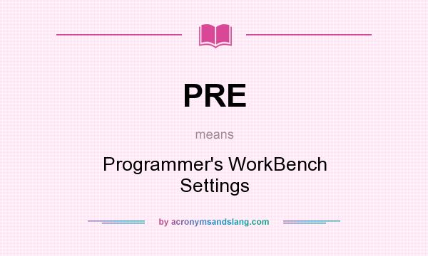 What does PRE mean? It stands for Programmer`s WorkBench Settings
