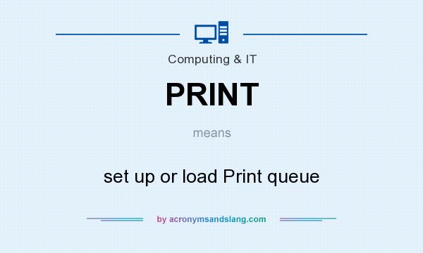 What does PRINT mean? It stands for set up or load Print queue
