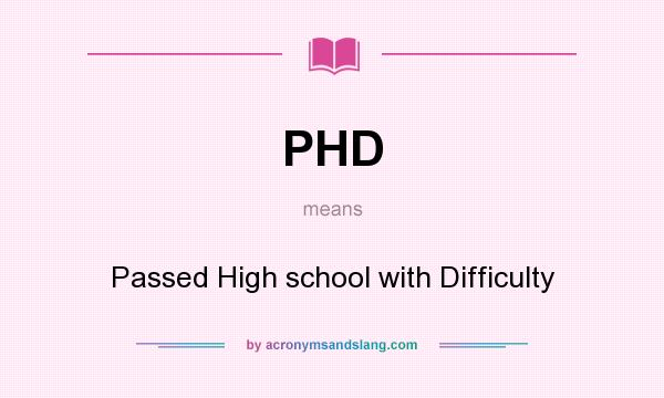 What does PHD mean? It stands for Passed High school with Difficulty