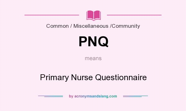 What does PNQ mean? It stands for Primary Nurse Questionnaire