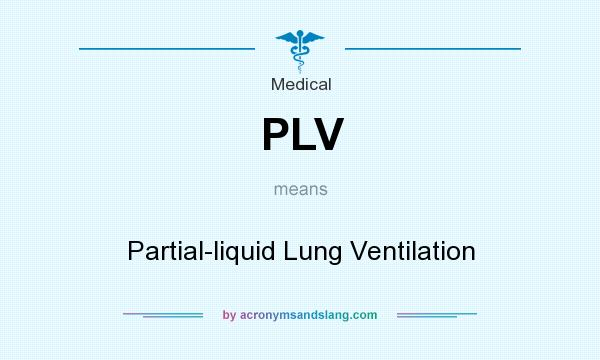 What does PLV mean? It stands for Partial-liquid Lung Ventilation
