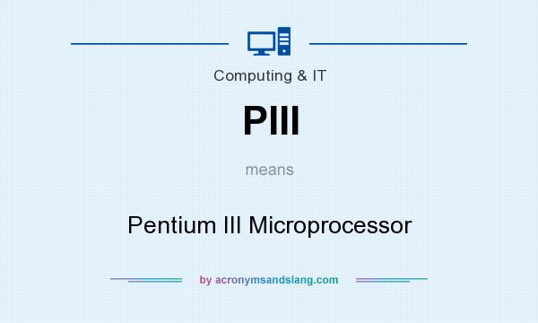What does PIII mean? It stands for Pentium III Microprocessor