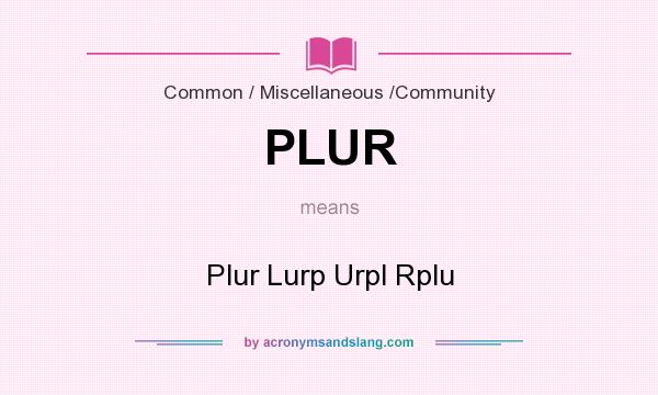 What does PLUR mean? It stands for Plur Lurp Urpl Rplu