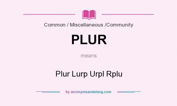 What does PLUR mean? It stands for Plur Lurp Urpl Rplu