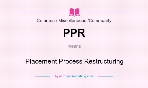 What does PPR mean? It stands for Placement Process Restructuring