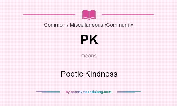 What does PK mean? It stands for Poetic Kindness