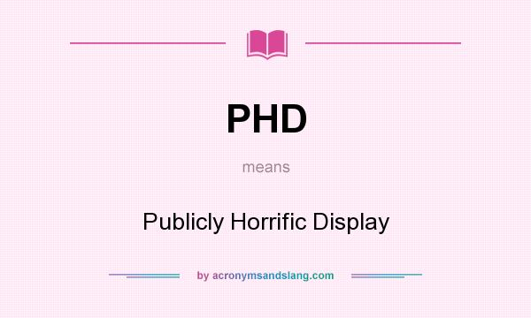What does PHD mean? It stands for Publicly Horrific Display