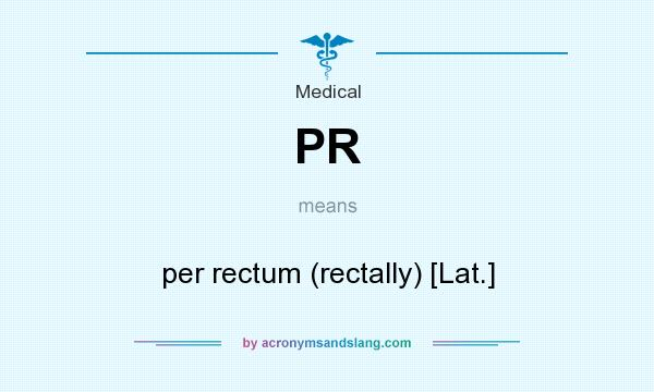What does PR mean? It stands for per rectum (rectally) [Lat.]