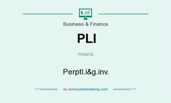 What does PLI mean? It stands for Perptl.i&g.inv.