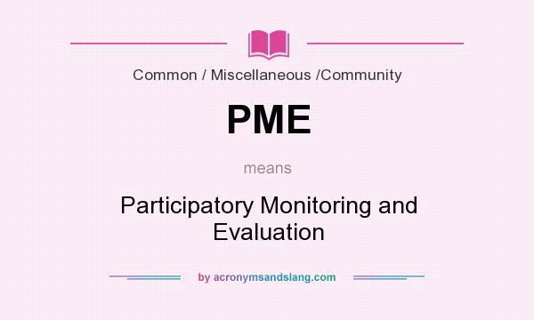 What does PME mean? It stands for Participatory Monitoring and Evaluation