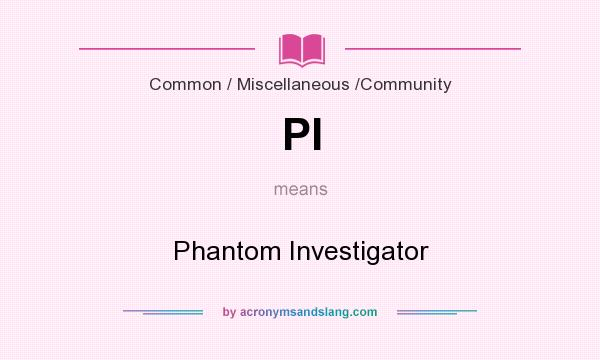 What does PI mean? It stands for Phantom Investigator