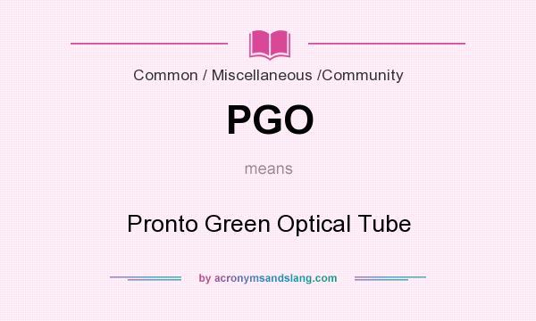 What does PGO mean? It stands for Pronto Green Optical Tube