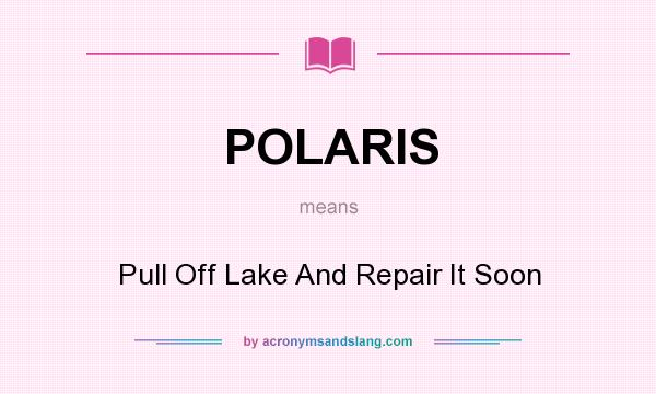 What does POLARIS mean? It stands for Pull Off Lake And Repair It Soon