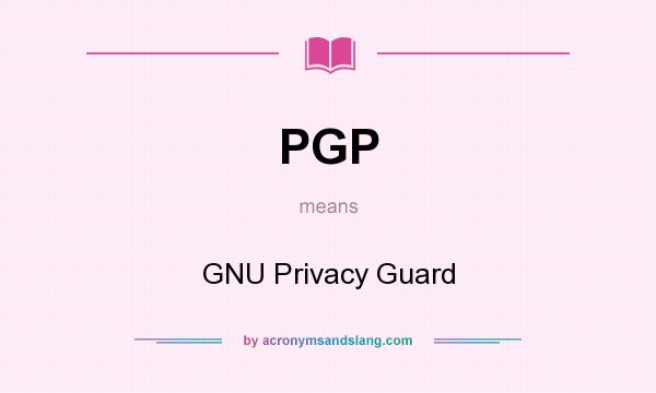 What does PGP mean? It stands for GNU Privacy Guard