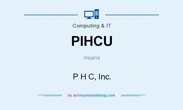 What does PIHCU mean? It stands for P H C, Inc.