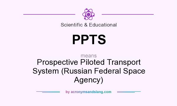 What does PPTS mean? It stands for Prospective Piloted Transport System (Russian Federal Space Agency)