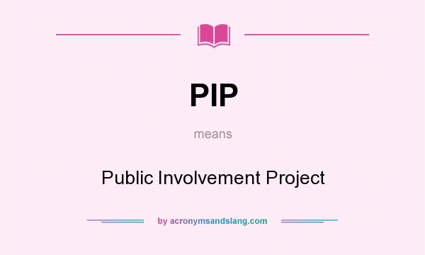 What does PIP mean? It stands for Public Involvement Project